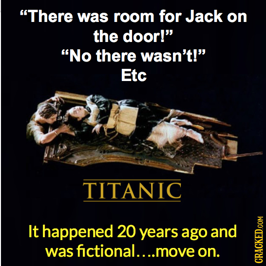 There was room for Jack on the door! No there wasn't! Etc TITANIC It happened 20 years ago and wasfictional....moveon. CRAGh