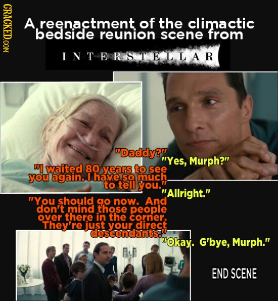 GHRAGKEDCOM A reenactment of the climactic bedside reunion scene from INTERR STELLAR Daddy?. Yes, Murph? w waited 80 years to see you again. I have