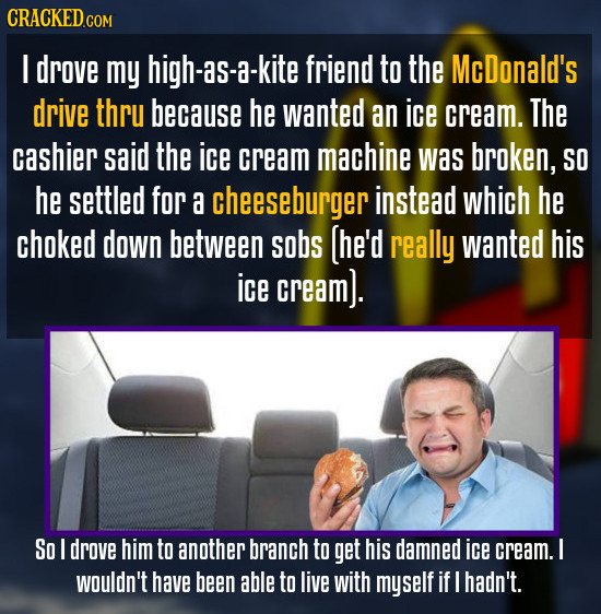 CRACKED.cO COM I drove my high-as-a-kite friend to the McDonald's drive thru because he wanted an ice cream. The cashier said the ice cream machine wa