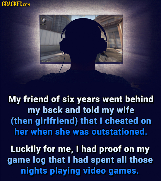 CRACKED.COM My friend of six years went behind my back and told my wife (then girlfriend) that I cheated on her when she was outstationed. Luckily for