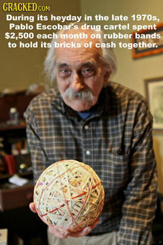 CRACKED CON During its heyday in the late 1970s, Pablo EScOba''s drug cartel spent $2,500 each month on rubber bands to hold its bricks of cash togeth