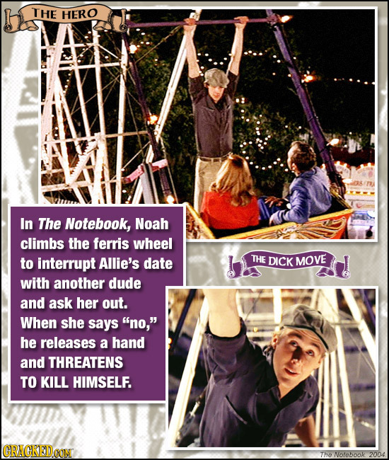 THE HERO In The Notebook, Noah climbs the ferris wheel to interrupt Allie's date THE DICK MOVE with another dude and ask her out. When she says no,