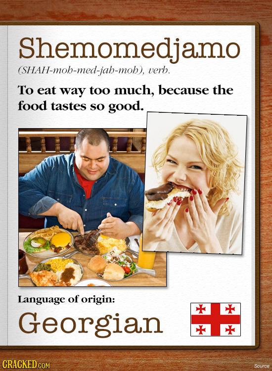 Shemomedjamo (SHAH-mob-med-iah-mob).verb. To eat way too much, because the food tastes so good. Language of origin: gian CRACKEDC Source