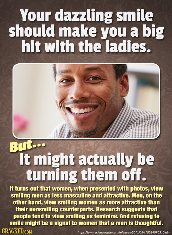 Your dazzling smile should make you a big hit with the ladies. But... It might actually be turning them off. It turns out that women, when presented w