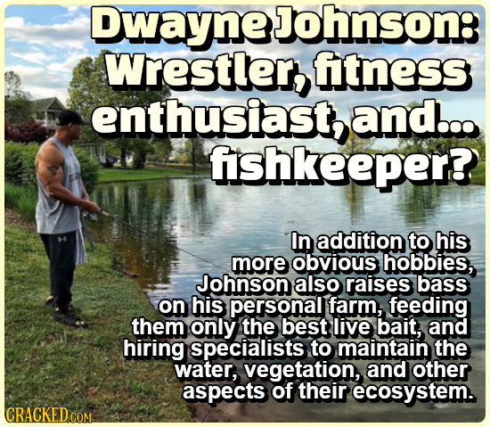 DwayneJohnson: Wrestler,t fitness enthusiast, and... fshkeeper? In addition to his more obvious hobbies, Johnson also raises bass on his personal farm