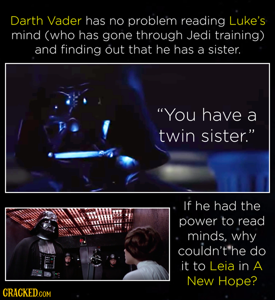 Darth Vader has no problem reading Luke's mind (who has gone through Jedi training) and finding out that he has a sister. YOU have a twin sister. If