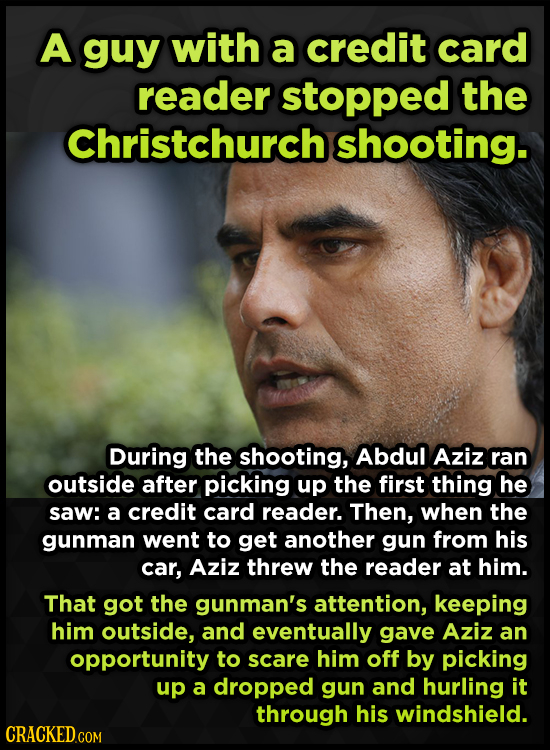 A guy with a credit card reader stopped the Christchurch shooting. During the shooting, Abdul Aziz ran outside after picking up the first thing he saw