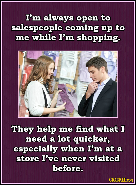 I'm always open to salespeople coming up to me while I'm shopping. They help me find what I need a lot quicker, especially when I'm at a store I've ne