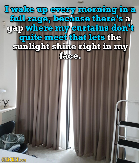 I wake up every morning in a full rage, because there's a gap where my curtains don't quite meet that lets the sunlight shine right in my face. CRACKE