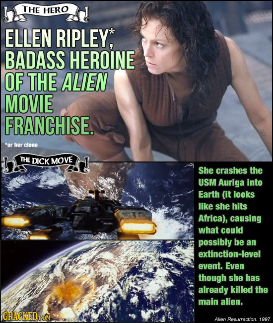 THE HERO ELLEN RIPLEY, BADASS HEROINE OF THE ALIEN MOVIE FRANCHISE. *or her clone THE DICK MOVE She crashes the USM Auriga into Earth (it looks like s