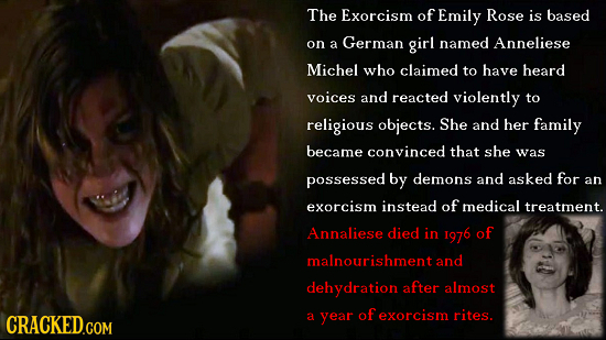 The Exorcism of Emily Rose is based on a German girl named Anneliese Michel who claimed to have heard voices and reacted violently to religious object