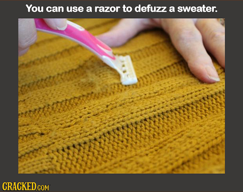You can use a razor to defuzz a sweater. CRACKED COM