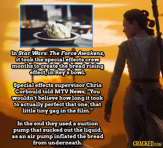 In Star Wars: The Force Awakens, it took the special effects crew months to create the bread rising effect, in Rey's bowl. Special effects supervisor