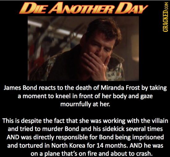 DIEAOTHER DAY CRACKED.cOM James Bond reacts to the death of Miranda Frost by taking a moment to kneel in front of her body and gaze mournfully at her.