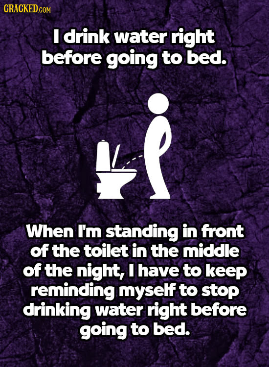 I drink water right before going to bed. When I'm standing in front of the toilet in the middle of the night, I have to keeP reminding myself to stop