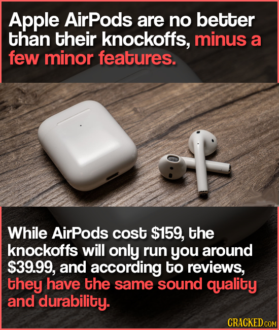 Apple AirPods are no better than their knockoffs, minus a few minor features. While AirPods cost $159, the knockoffs will only run you around $39.99,