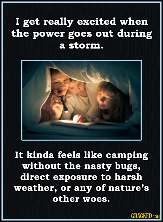 I get really excited when the power goes out during a storm. It kinda feels like camping without the nasty bugs, direct exposure to harsh weather, or