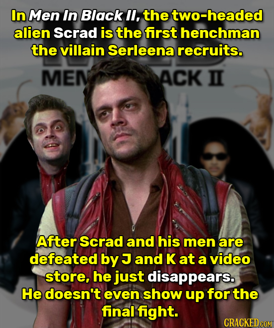 In Men In Black l, the two-headed alien Scrad is the first henchman the villain Serleena recruits. MEN ACK II After Scrad and his men are defeated by