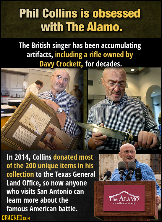 Phil Collins is obsessed with The Alamo. The British singer has been accumulating artifacts, including a rifle owned by Davy Crockett, for decades. In