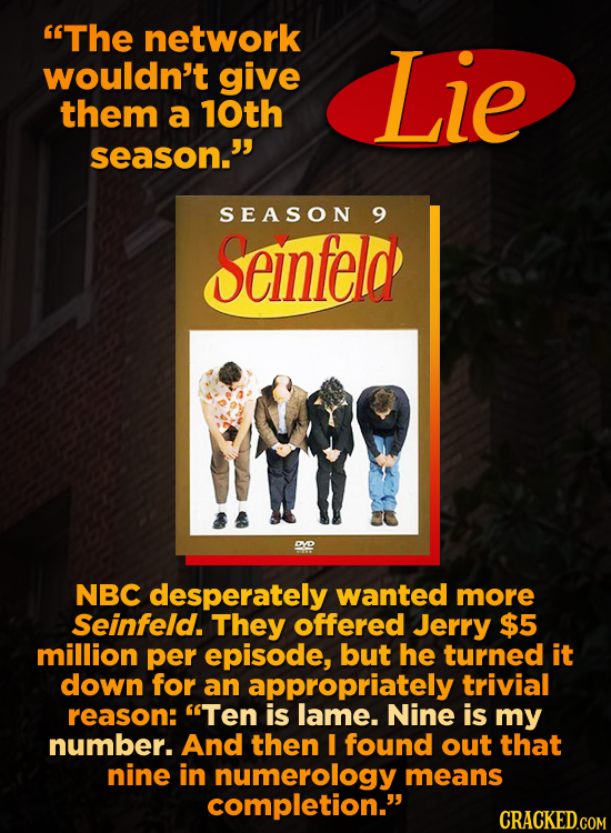 The network wouldn't give Lie them a 10th season. SEASON 9 Seinfeld DYO NBC desperately wanted more Seinfeld. They offered Jerry $5 million per epis