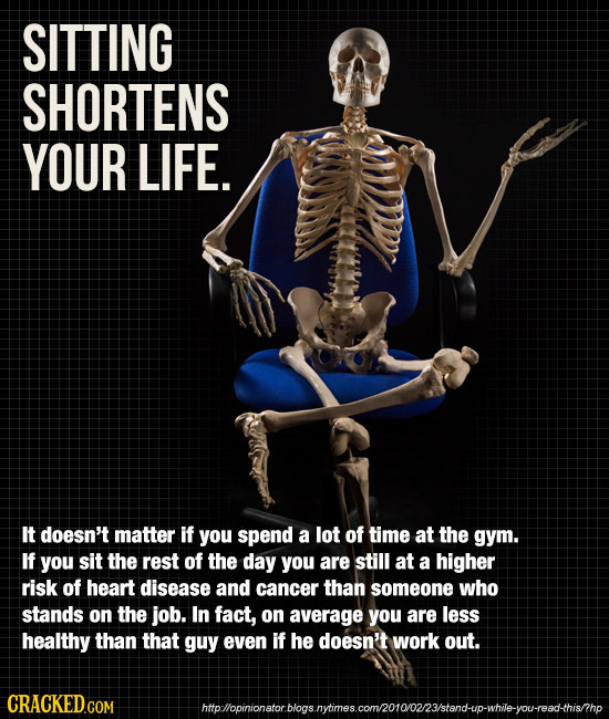 SITTING SHORTENS YOUR LIFE. It doesn't matter if you spend a lot of time at the gym. If you sit the rest of the day you are still at a higher risk of