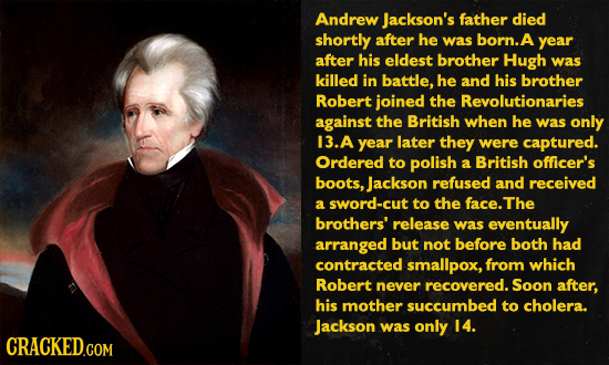Andrew jackson's father died shortly after he was born. A year after his eldest brother Hugh was killed in battle, he and his brother Robert joined th