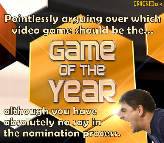 CRACKED COM Pointlessly arguing over which video game should be the... Game OF THe YeaR although you have absolutely no say in the nomination processo