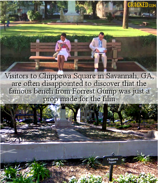 CRACKED.COM Visitors to Chippewa Square in Savannah, GA, are often disappointed to discover that the famous bench from Forrest Gump was just a prop ma