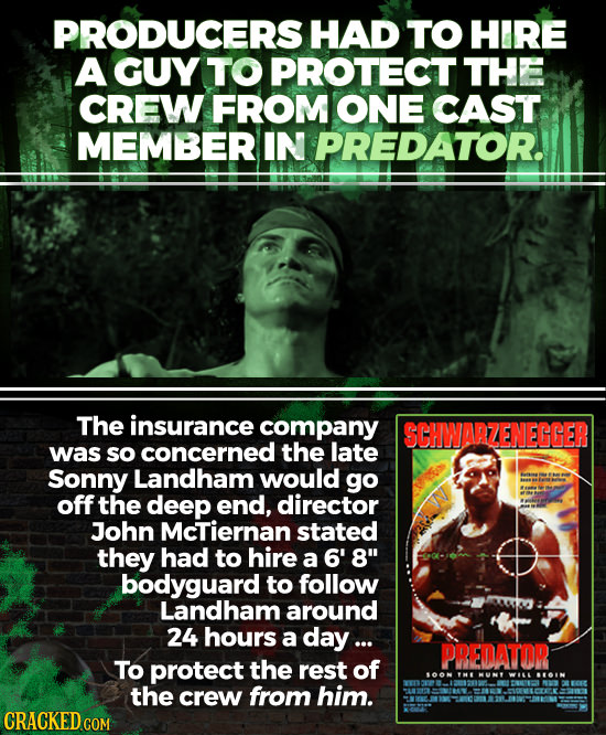 PRODUCERS HAD TO HIRE A GUY TO PROTECT THE CREW FROM ONE CAST MEMBER IN PREDATOR. The insurance company SCHWARZENECGER was so concerned the late Sonny