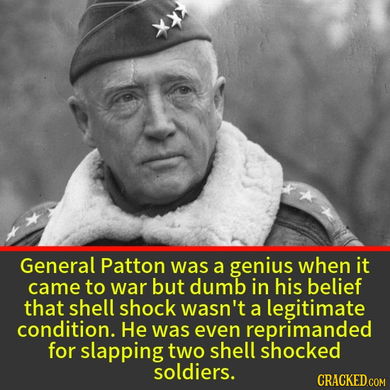 General Patton was a genius when it came to war but dumb in his belief that shell shock wasn't a legitimate condition. He was even reprimanded for sla