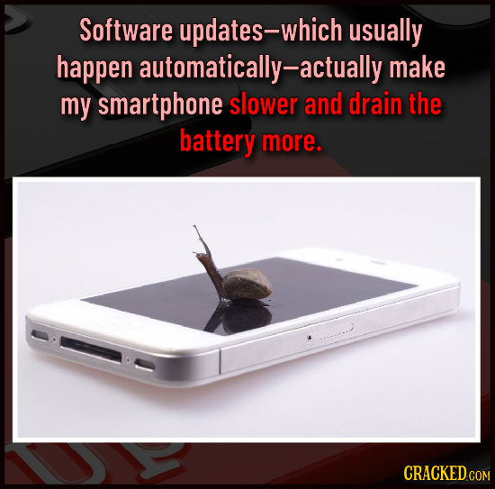 Software updates-which usually happen automatically-actually make my smartphone slower and drain the battery more. CRACKED