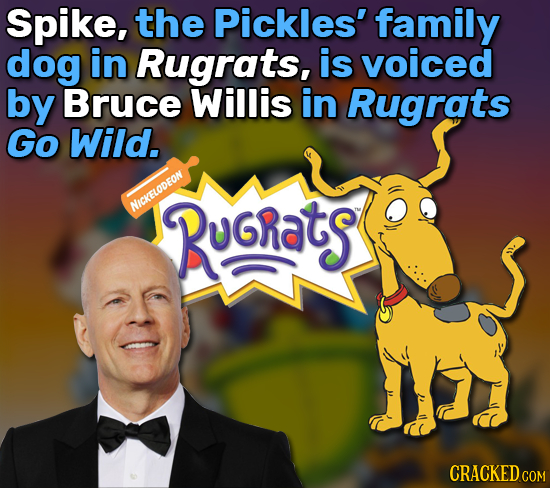 Spike, the Pickles' family dog in Rugrats, is voiced by Bruce Willis in Rugrats Go Wild. NICKELODFON Rugrats CRACKED COM