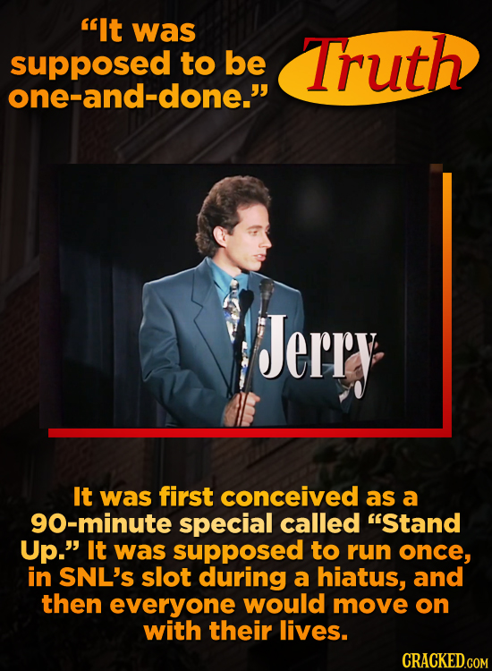 'It was supposed to be Truth one-and-done. Jerry It was first conceived as a g0-minute special called Stand Up. It was supposed to run once, in SN