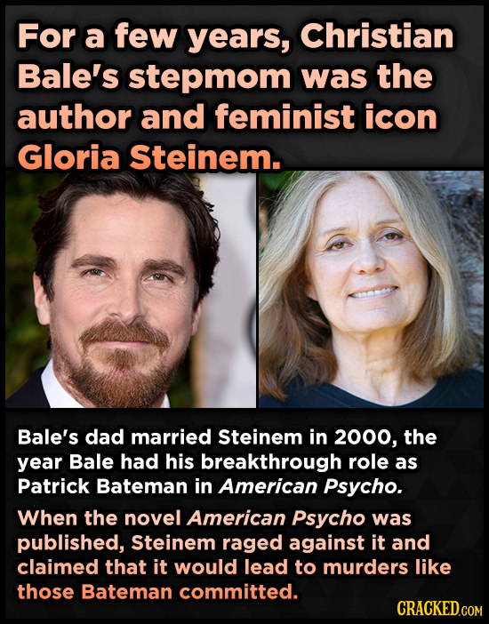 For a few years, Christian Bale's stepmom was the author and feminist icon Gloria Steinem. Bale's dad married Steinem in 2000, the year Bale had his b