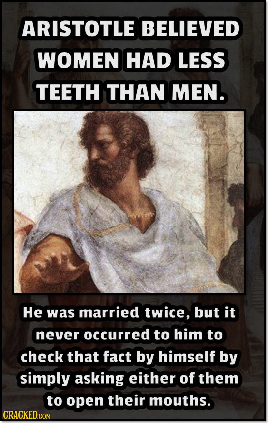 ARISTOTLE BELIEVED WOMEN HAD LESS TEETH THAN MEN. He was married twice, but it never occurred to him to check that fact by himself by simply asking ei