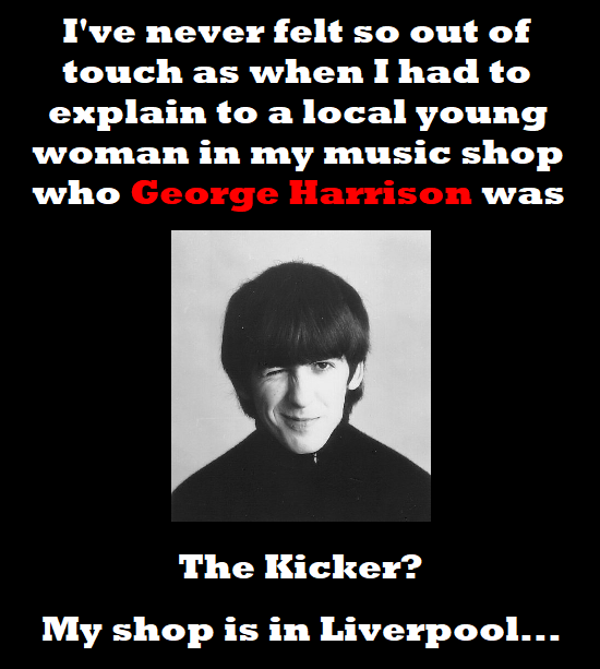 I've never felt so out of touch as when I had to explain to a local young woman in my music shop who George Harrison was The Kicker? My shop is in Liv