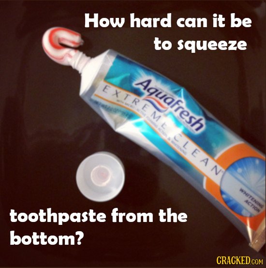 How hard can it be to squeeze Aquafresh EXTREMAD L CLEAN WHION ACTION toothpaste from the bottom?