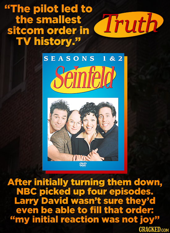 The pilot led to the smallest Truth sitcom order in TV history. SEASONS 1&2 Seinfeld DYD After initially turning them down, NBC picked up four episo