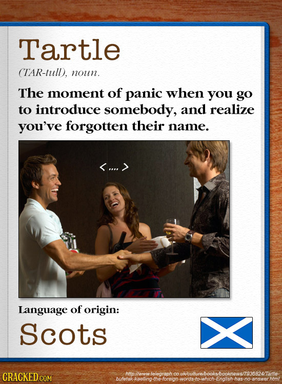 Tartle TAR-tull), noun. The moment of panic when you go to introduce somebody, and realize you've forgotten their name. <.... > Language of origin: Sc