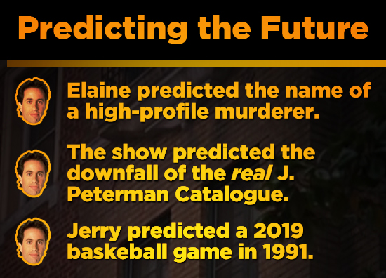 Predicting the Future Elaine predicted the name of a high-profile murderer. The show predicted the downfall of the real J. Peterman Catalogue. Jerry p