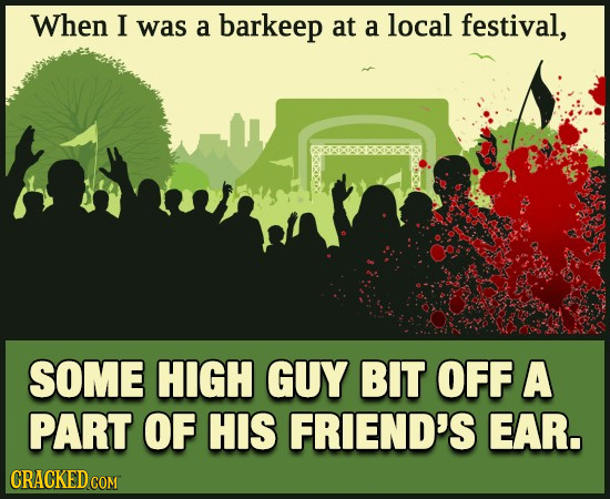 When I was a barkeep at a local festival, SOME HIGH GUY BIT OFF A PART OF HIS FRIEND'S EAR. CRACKEDCON