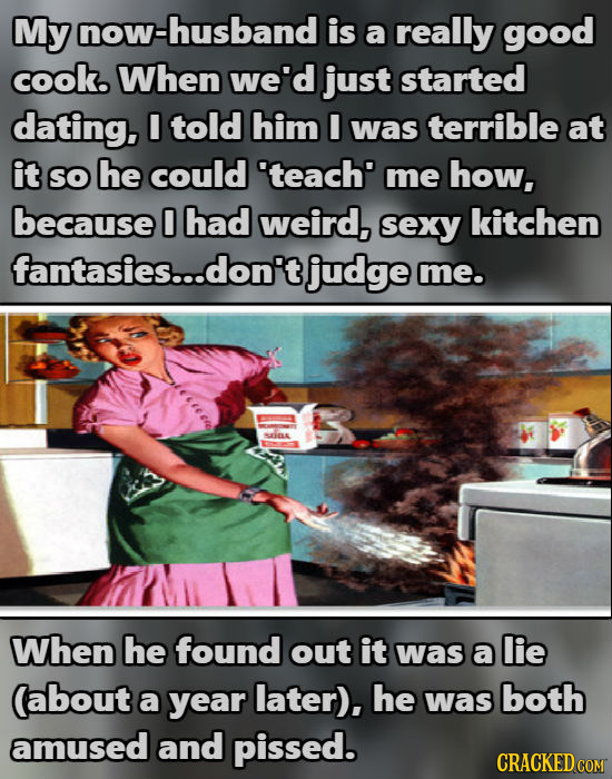 My now-husband is a really good cook. When we'd just started dating. I told him I was terrible at it SO he could 'teach' me how, because 0 had weird,