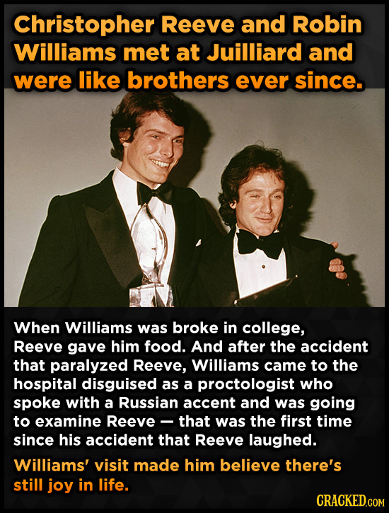 Christopher Reeve and Robin Williams met at Juilliard and were like brothers ever since. When Williams was broke in college, Reeve gave him food. And