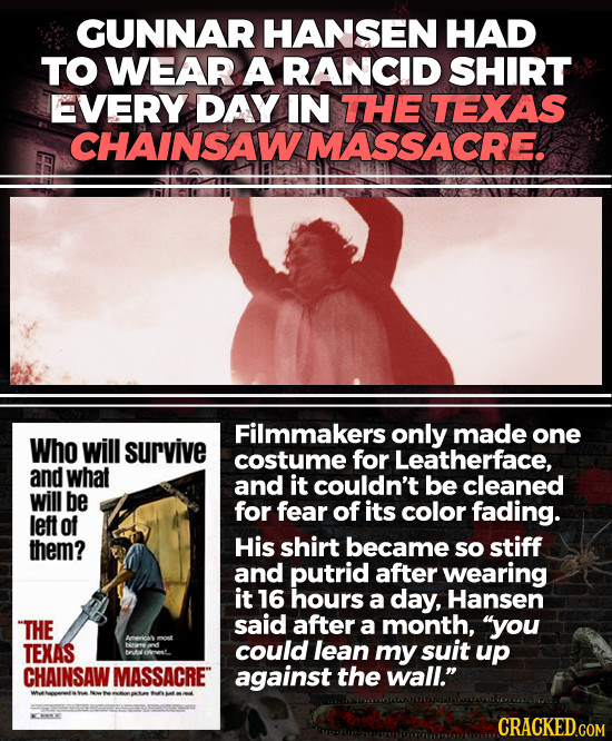 GUNNAR HANSEN HAD TO WEAR A RANCID SHIRT EVERY DAY IN THE TEXAS CHAINSAW MASSACRE. Filmmakers only made one Who will survive costume for Leatherface,