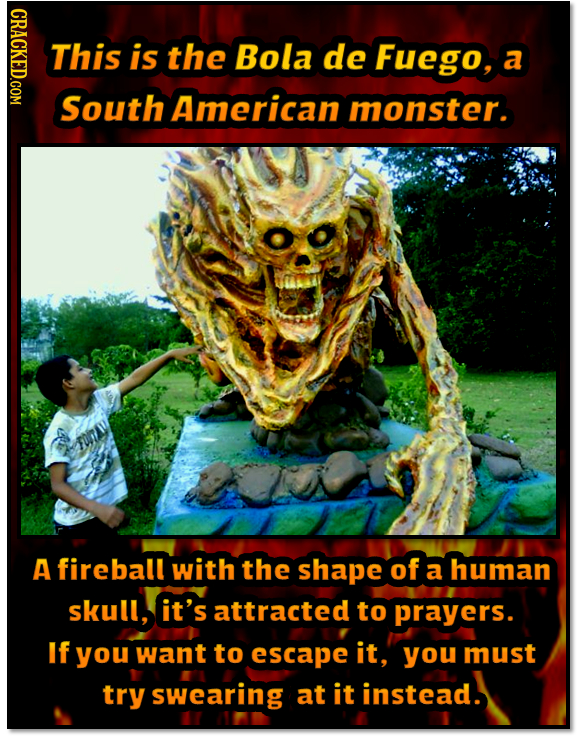 NDAOT This is the Bola de Fuego, a South American monster. A fireball with the shape of a human skull, it's attracted to prayers. If you want to escap