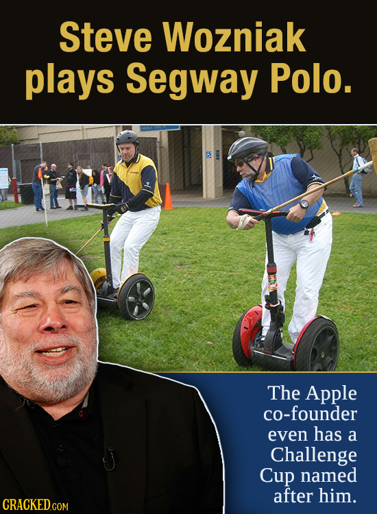 Steve Wozniak plays Segway Polo. The Apple co-founder even has a Challenge Cup named after him. CRACKED.COM