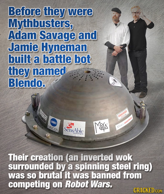 Before they were Mythbusters, Adam Savage and Jamie Hyneman built a battle bot they named Blendo. GRAINGO MY tor MNOUA SensAble ia* Their creation (an