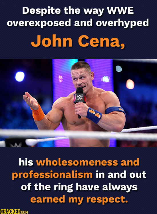 Despite the way WWE overexposed and overhyped John Cena, W. his wholesomeness and professionalism in and out of the ring have always earned my respect