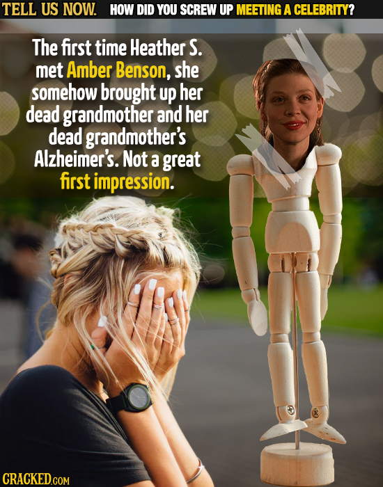 TELL US NOW. HOW DID YOU SCREW UP MEETING A CELEBRITY? The first time Heather S. met Amber Benson, she somehow brought up her dead grandmother and her