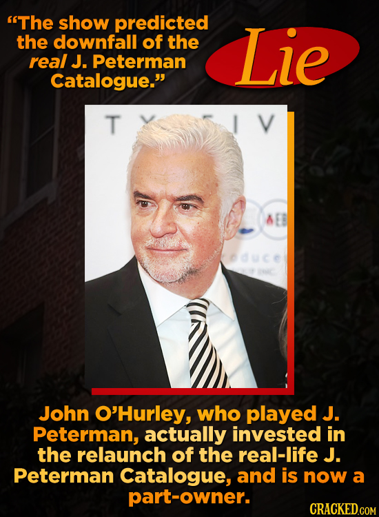The show predicted the downfall of the Lie real J. Peterman Catalogue. T John O'Hurley, who played J. Peterman, actually invested in the relaunch of